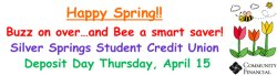 Happy Spring!  Buzz on over... and Bee a smart saver! Silver springs Student Credit Union  Deposit Day Thursday, April 15